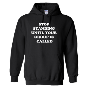 """Stop Standing Until Your Group Is Called"" Hoodie - UNISEX"