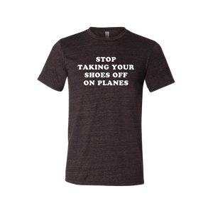 """Stop Taking Your Shoes Off On Planes"" Tee - UNISEX"