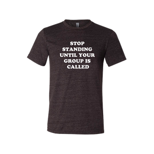 """Stop Standing Until Your Group Is Called"" Tee - UNISEX"