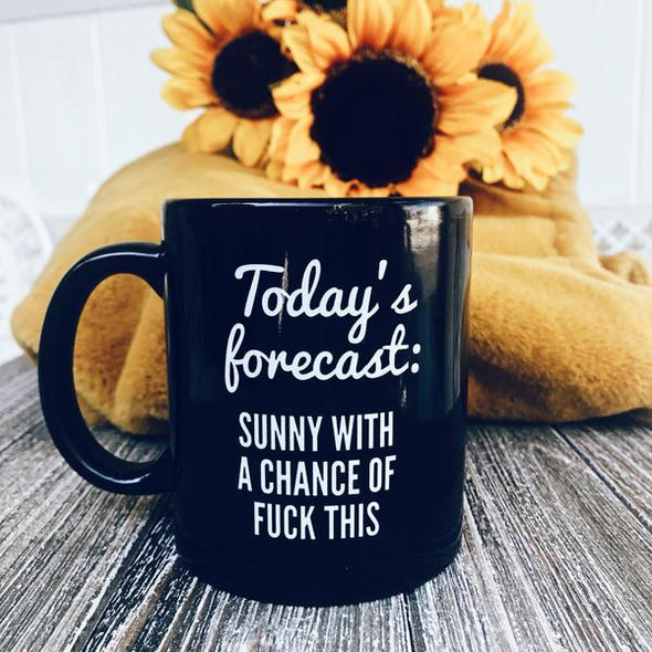 Today's Forecast: Sunny With A Chance Of Fuck This Mug 11oz - UntamedEgo LLC.
