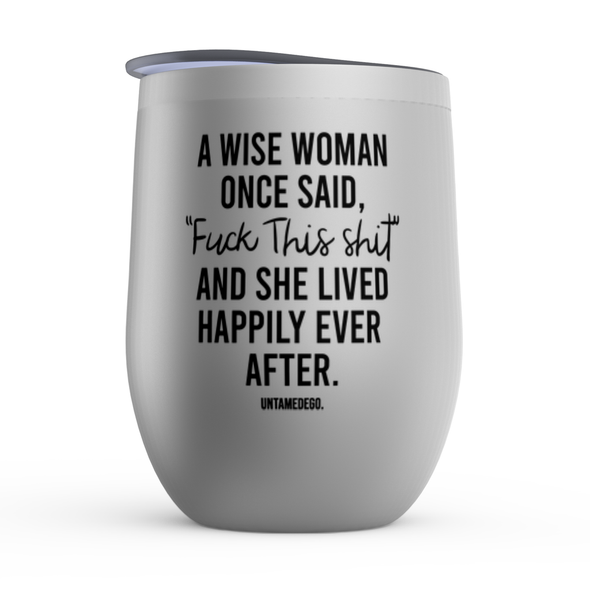 A Wise Woman Once Said Fuck This Shit Tumbler - UntamedEgo LLC.