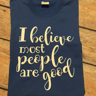 I Believe Most People Are Good Vinyl Design Shirt