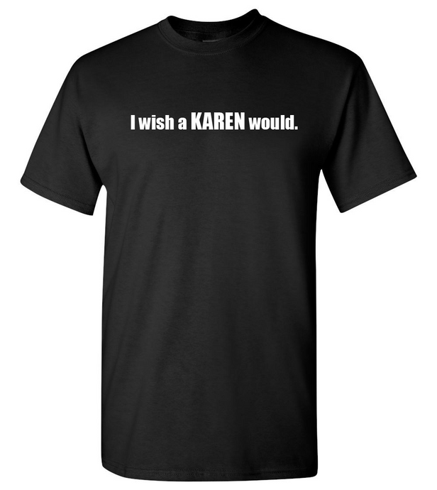 I wish a KAREN would (unisex)