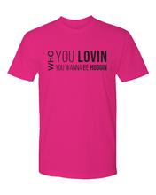 Load image into Gallery viewer, Who You Lovin, Who You Wanna Be Huggin Tee (unisex)