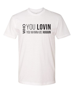 Who You Lovin, Who You Wanna Be Huggin Tee (unisex)