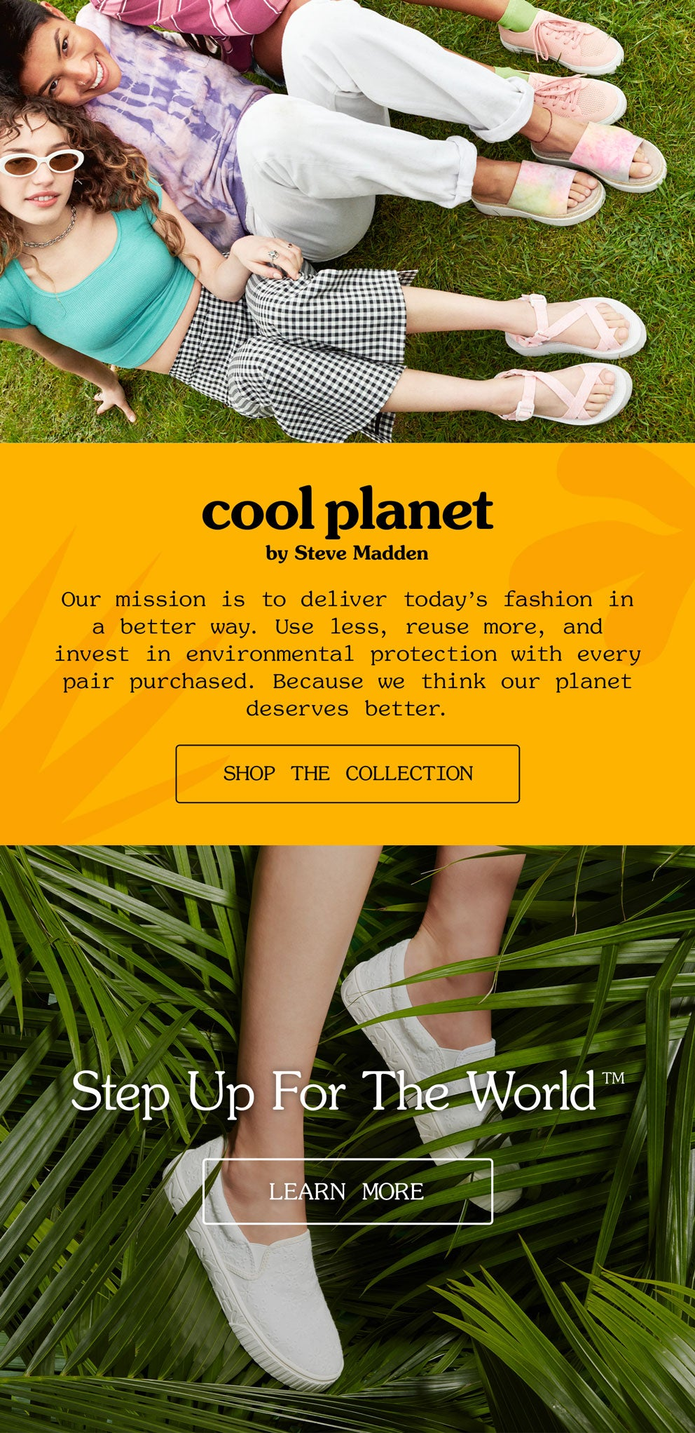 cool planet by Steve Madden Our mission is to deliver today's fashion in a better way. Use less, reuse more, and invest in environmental protection with every pair purchased. Because we think our planet deserves better.
