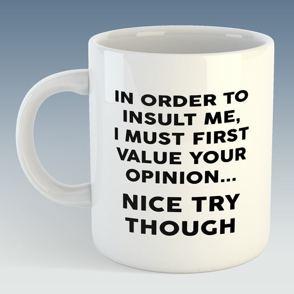 In order to insult me, I must first value your Opinion, Office Humour Mug