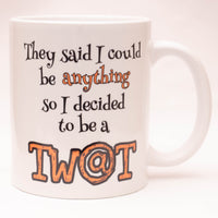 They said I could be anything so I decided to be a Tw@t - Funny Offensive Mug