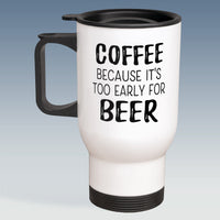 Travel Mug - Coffee because it's too early for Beer - Available in White Or Silver