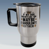 Travel Mug - If my Dog doesn't like you, Maybe I shouldn't either - White or Silver Available