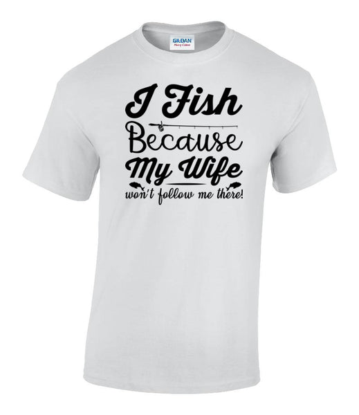 I fish because my wife won't follow me there - Fisherman's T shirt