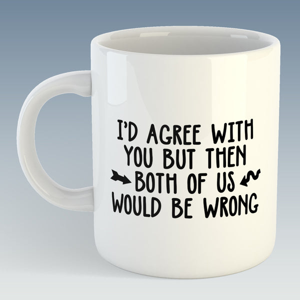 I'd Agree with you but then both of us would be Wrong Mug (Also Available with Coaster)