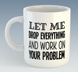 Let Me Drop Everything and Work On Your Problem Mug (Also Available with Coaster)