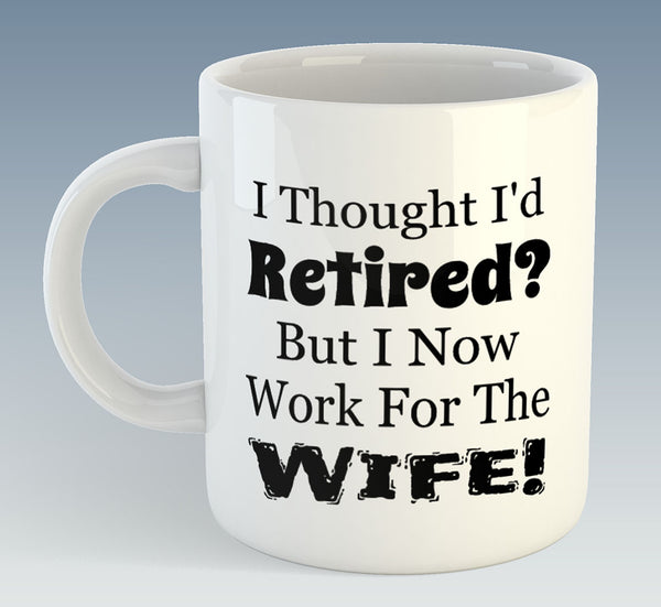 I Thought  I'd Retired But I Now Work For The Wife! Mug