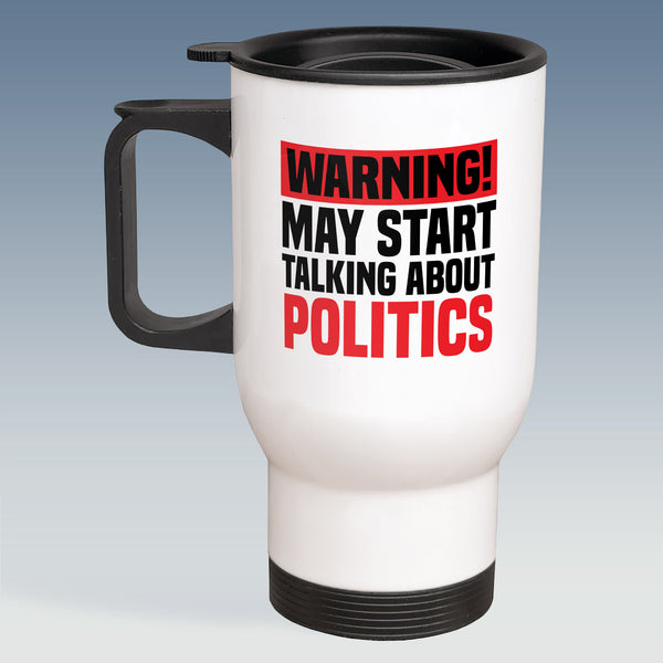 Travel Mug - Warning May Start Talking About Politics - White or Silver Available