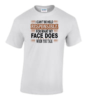 I can't be held responsible for what my face does when you talk - T Shirt