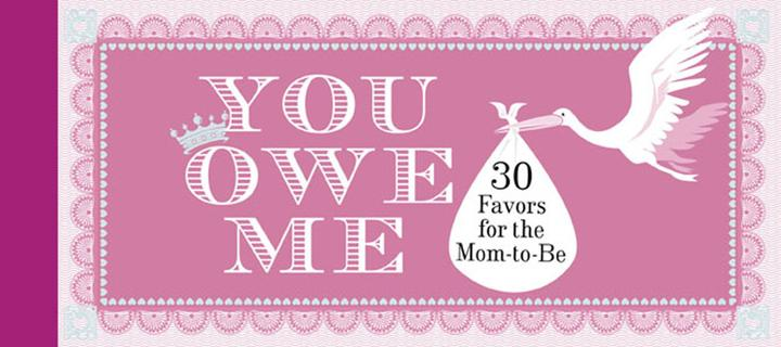 You Owe Me: 30 Favors for the Mom-to-Be