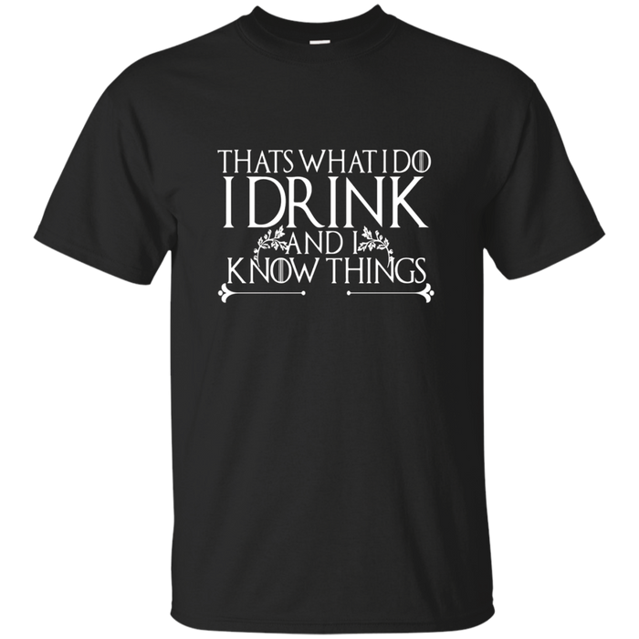 I Drink And I Know Things What I Do Funny Drinking T-Shirt