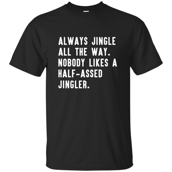 Always jingle all the way nobody likes a half-assed T-shirt