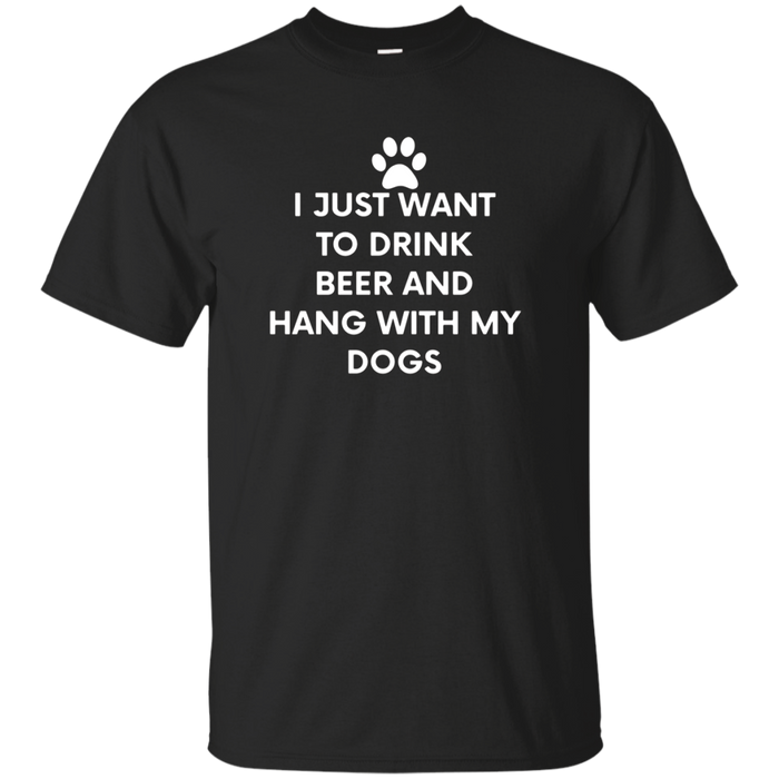 I Just Want to Drink Beer and Hang with My Dogs T-Shirt