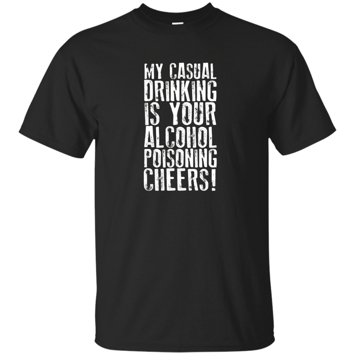 """MY CASUAL DRINKING IS YOUR ALCOHOL POISONING"" T Shirt!"