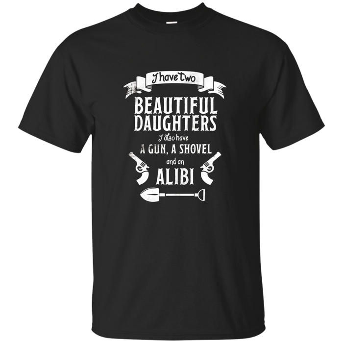 I Have Two Beautiful Daughters Gun Shovel Alibi T-shirt Tee