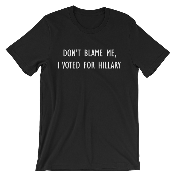 Don't Blame Me, I Voted For Hillary - Men's / Unisex short sleeve t-shirt