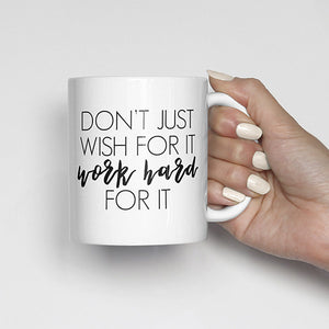 Don't just wish for it, work hard for it mug