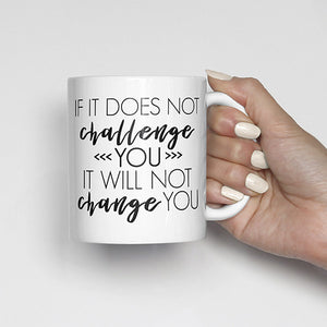 """If it does not challenge you, it will not change you"" Mug"