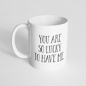 """You are so lucky to have me"" Mug"