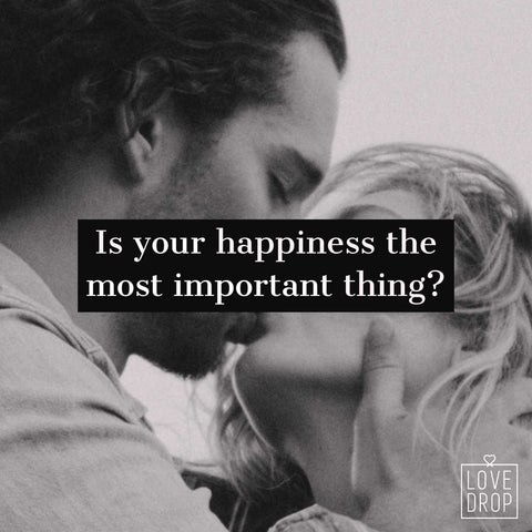 Is your happiness the most important thing? LoveDrop Life Blog