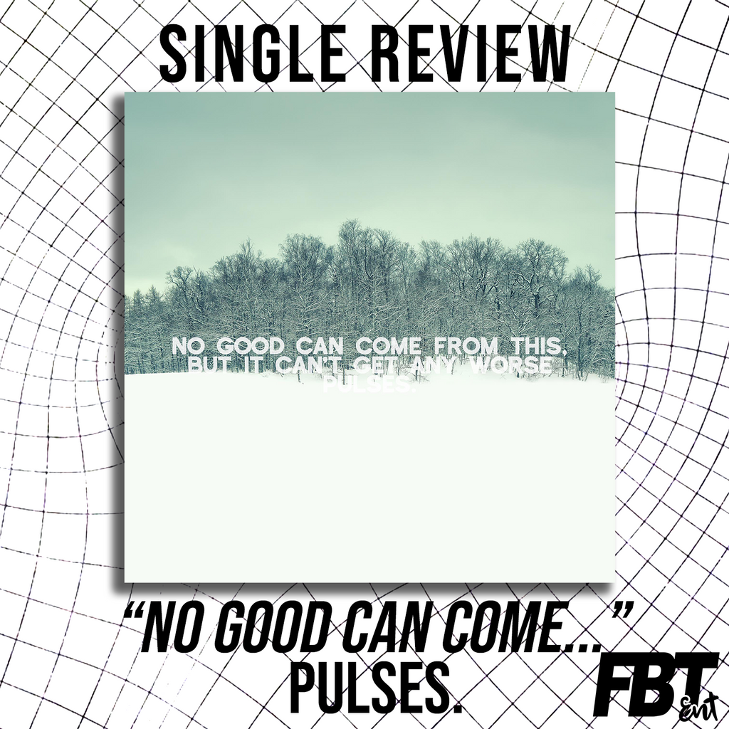 "Single Review: Pulses. - ""No Good Can Come From This, But It Can't Get Any Worse"""
