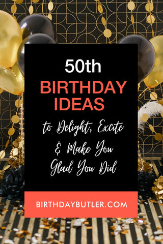 50th Birthday Ideas to Delight, Excite and Make You Glad Did