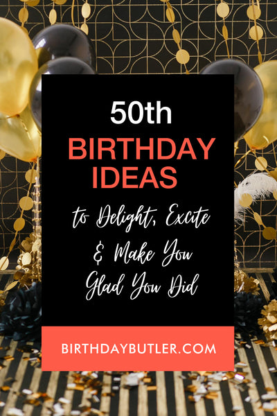 50th Birthday Ideas to Delight Excite and Make You Glad You Did-Birthday Butler