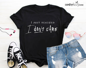 I Just Realized I Don't Care Tshirt For Women - Funny Attitude Graphic Tshirt - Humorous Tee -  Prideful Shirt - Mothers Day Gift Idea