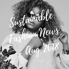 Sustainable Fashion News - August 2018