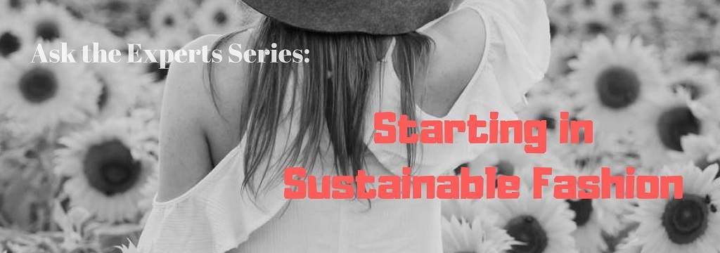 STARTING IN SUSTAINABLE FASHION - ASK THE EXPERTS SERIES