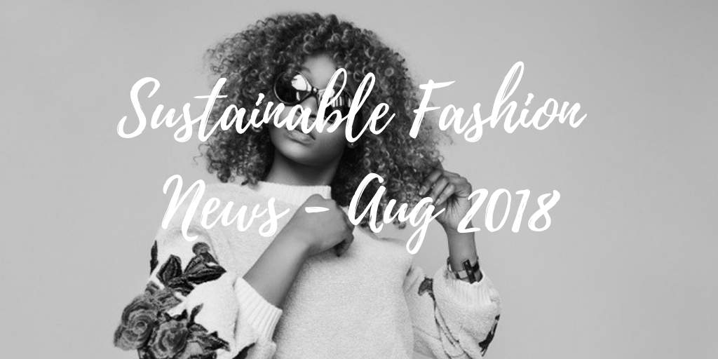 Sustainable Fashion News - Aug 2018