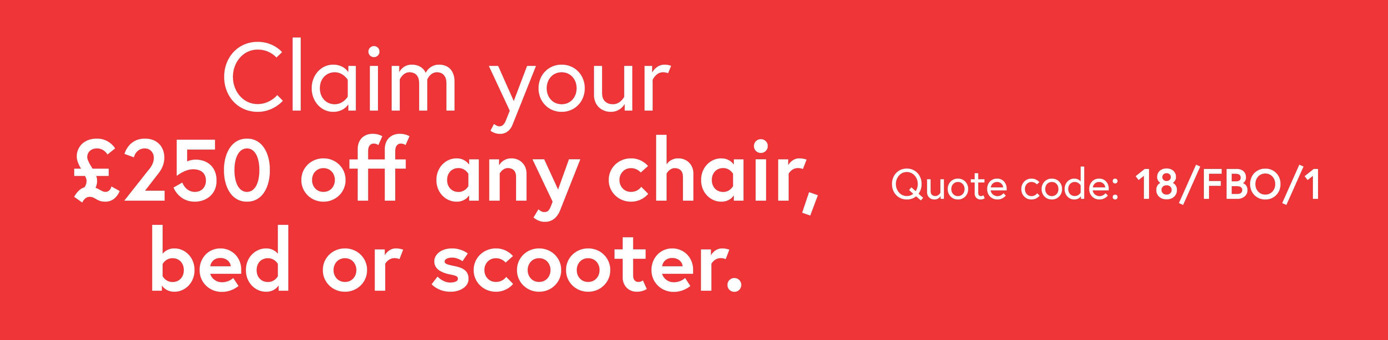 Claim your £250 off any chair, bed or scooter.