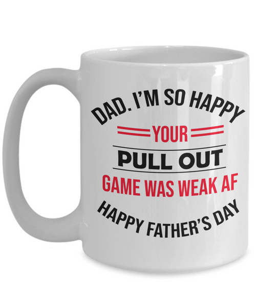 Dad I'm So Happy Your Pull Out Funny Father's Day Mug