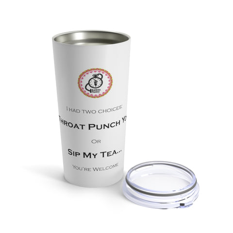 "Tumbler 20oz ""I HAD TWO CHOICES: THROAT PUNCH YOU Or SIP MY TEA...YOU'RE WELCOME"""