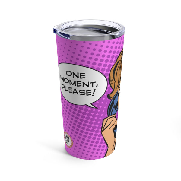 """One Moment, I'm going to need TEA for that"" Tumbler 20oz"