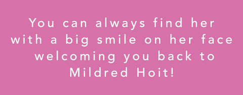 You can always find her (Jane) with a big smile on her face, welcoming you back to Mildred Hoit!