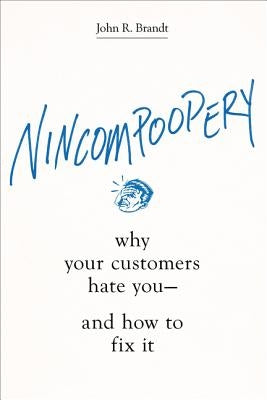 Nincompoopery: Why Your Customers Hate You--And How to Fix It by Brandt, John R.