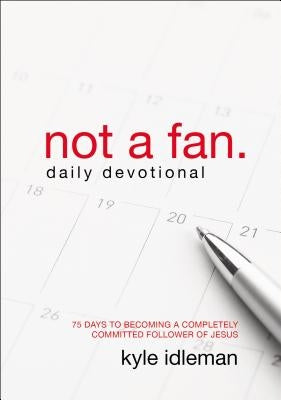 Not a Fan Daily Devotional: 75 Days to Becoming a Completely Committed Follower of Jesus by Idleman, Kyle