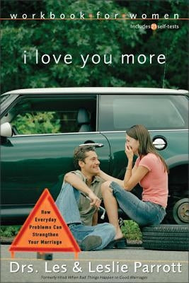 I Love You More Workbook for Women: Six Sessions on How Everyday Problems Can Strengthen Your Marriage by Parrott, Les And Leslie