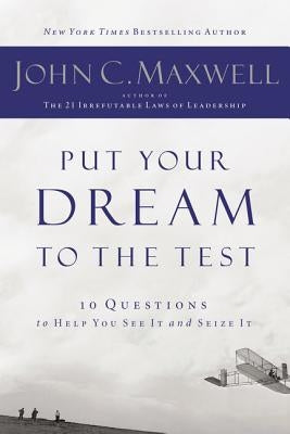 Put Your Dream to the Test: 10 Questions That Will Help You See It and Seize It by Maxwell, John C.