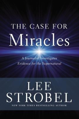 The Case for Miracles: A Journalist Investigates Evidence for the Supernatural by Strobel, Lee