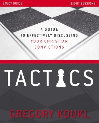 Tactics Study Guide, Updated and Expanded: A Guide to Effectively Discussing Your Christian Convictions by Koukl, Gregory