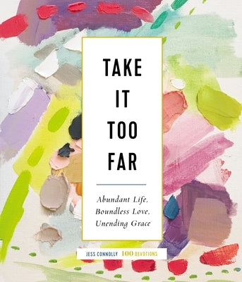 Take It Too Far: Abundant Life, Boundless Love, Unending Grace by Connolly, Jess
